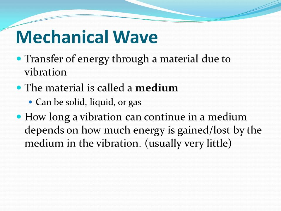 Mechanical Wave Transfer of energy through a material due to vibration