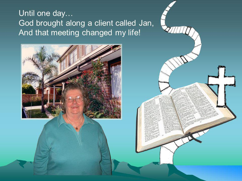 Until one day… God brought along a client called Jan, And that meeting changed my life!