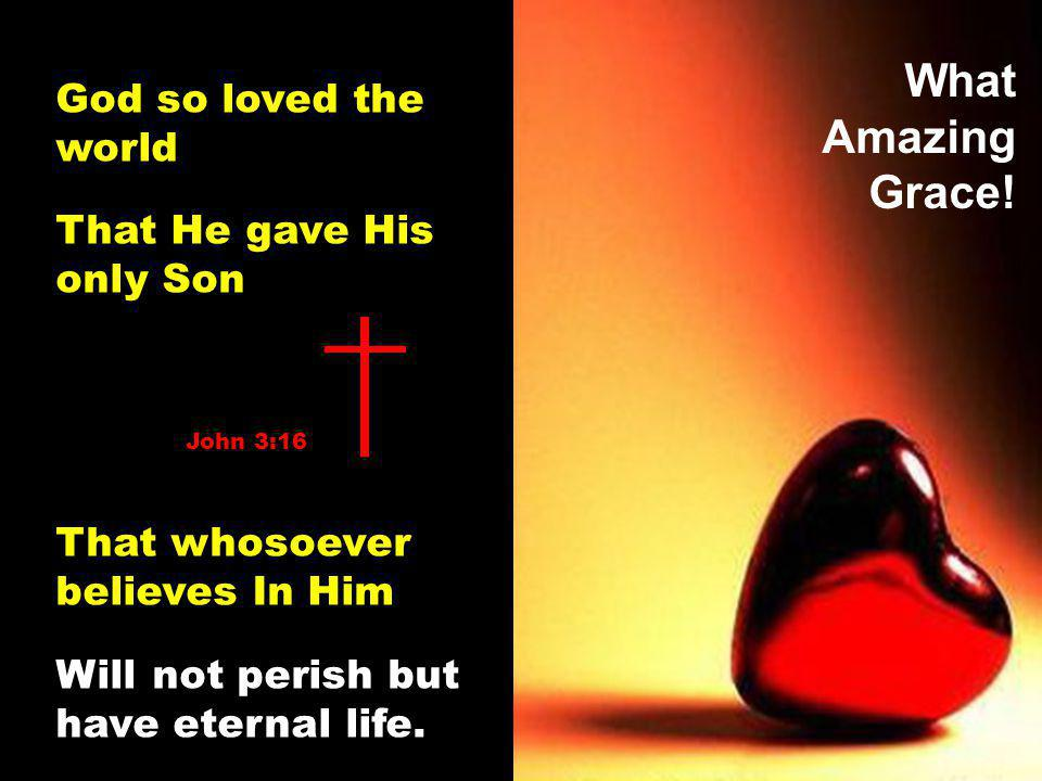What Amazing Grace! God so loved the world That He gave His only Son