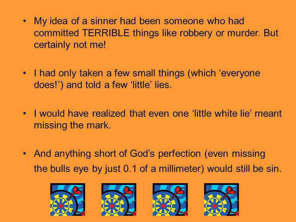 My idea of a sinner had been someone who had committed TERRIBLE things like robbery or murder. But certainly not me!
