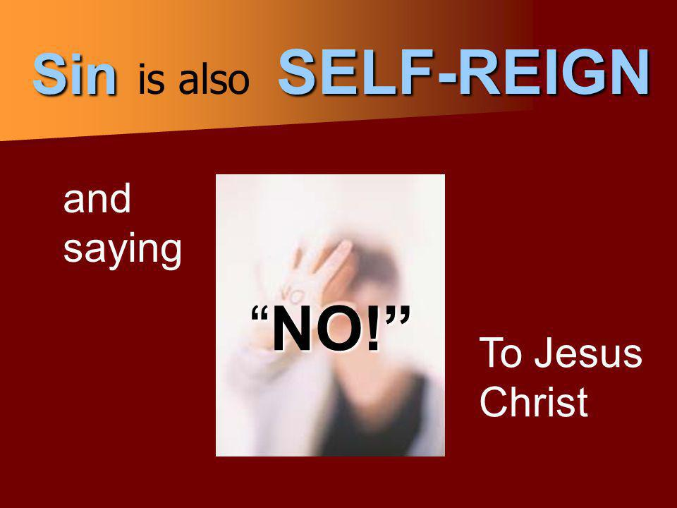 NO! Sin is also SELF-REIGN and saying To Jesus Christ