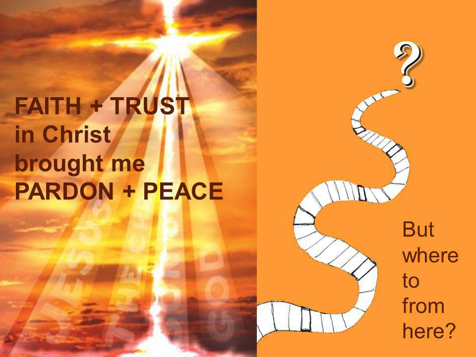 FAITH + TRUST in Christ brought me PARDON + PEACE