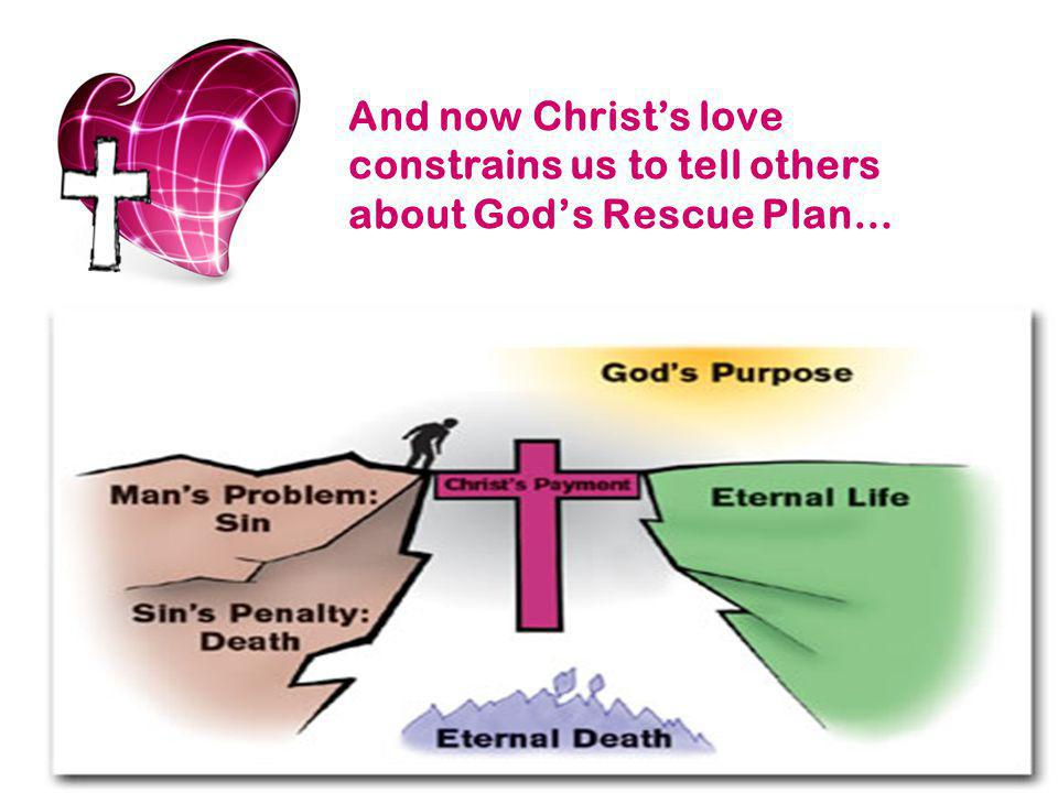 And now Christ's love constrains us to tell others about God's Rescue Plan…