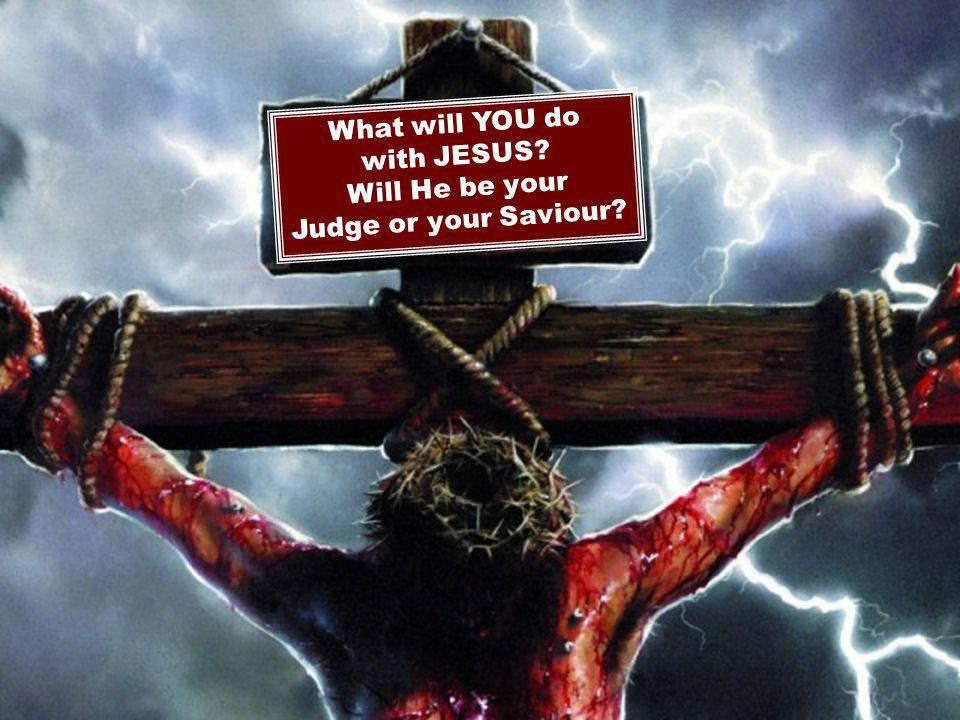 What will YOU do with JESUS Will He be your Judge or your Saviour