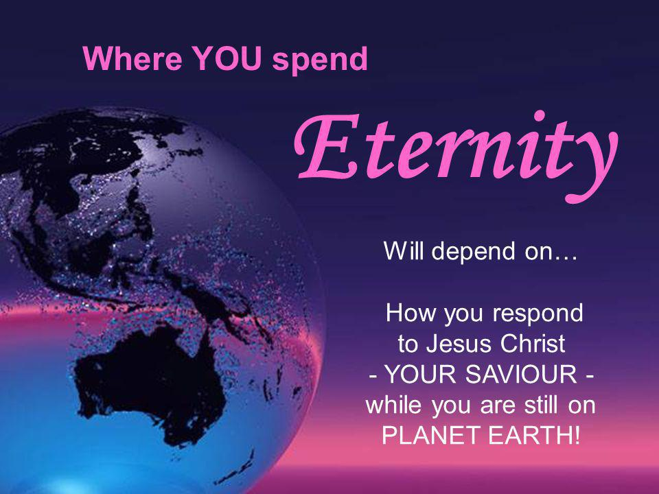 Eternity Where YOU spend Will depend on… How you respond