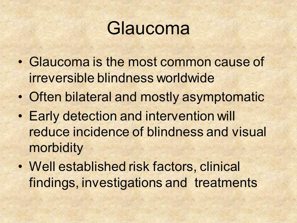 Glaucoma Glaucoma is the most common cause of irreversible blindness worldwide. Often bilateral and mostly asymptomatic.