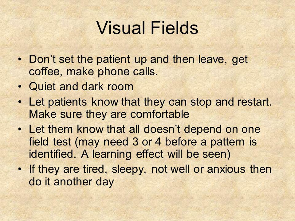 Visual Fields Don't set the patient up and then leave, get coffee, make phone calls. Quiet and dark room.
