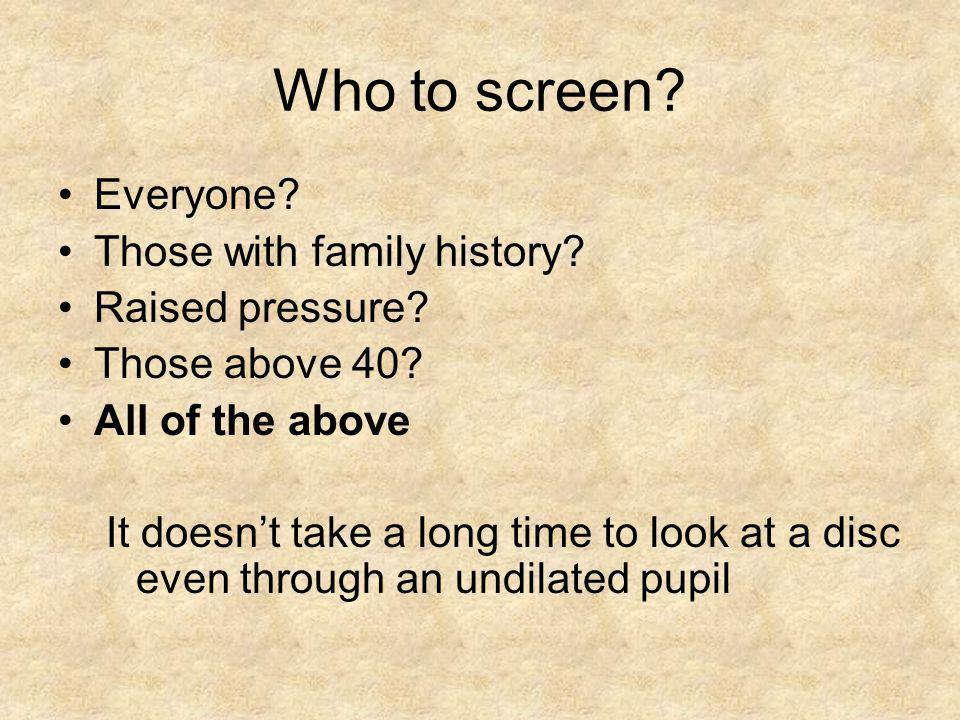 Who to screen Everyone Those with family history Raised pressure