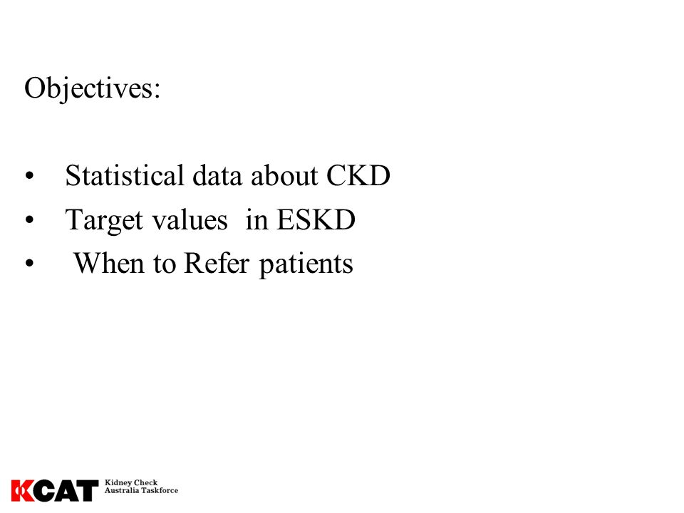 Objectives: Statistical data about CKD Target values in ESKD When to Refer patients