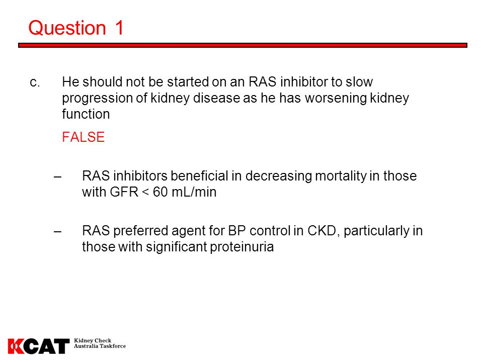 Question 1 He should not be started on an RAS inhibitor to slow progression of kidney disease as he has worsening kidney function.