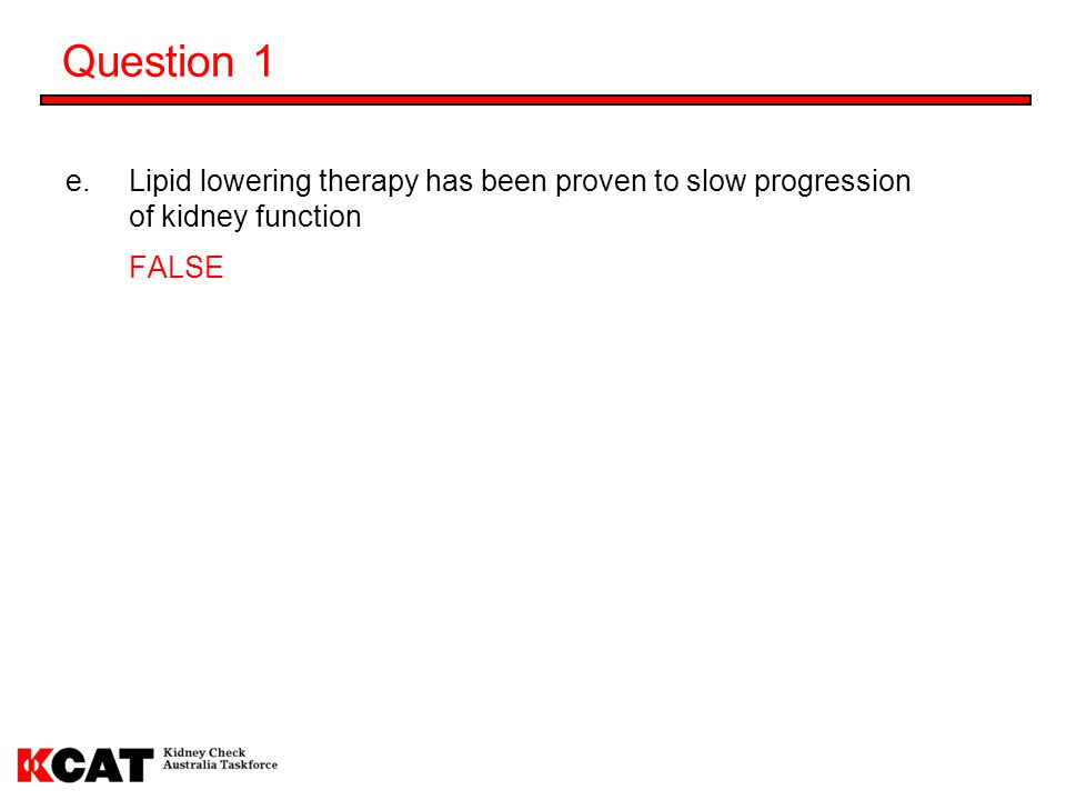 Question 1 Lipid lowering therapy has been proven to slow progression of kidney function FALSE 29