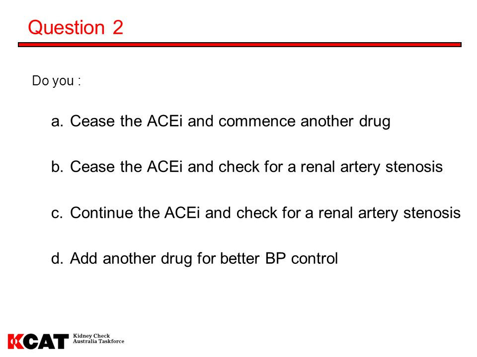 Question 2 Cease the ACEi and commence another drug