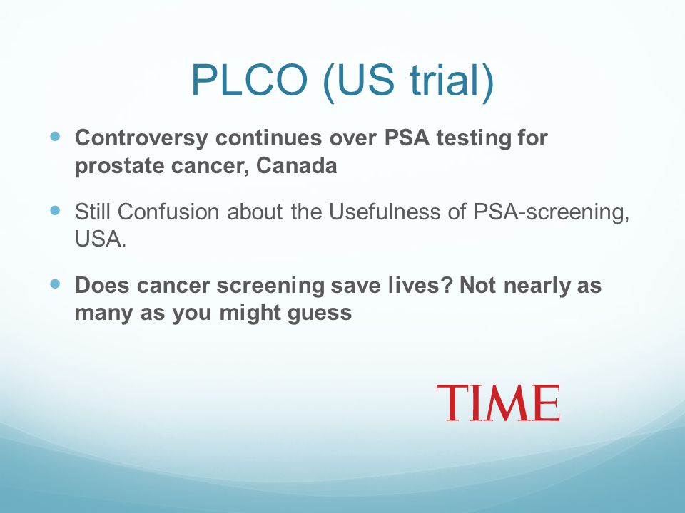 PLCO (US trial) Controversy continues over PSA testing for prostate cancer, Canada. Still Confusion about the Usefulness of PSA-screening, USA.