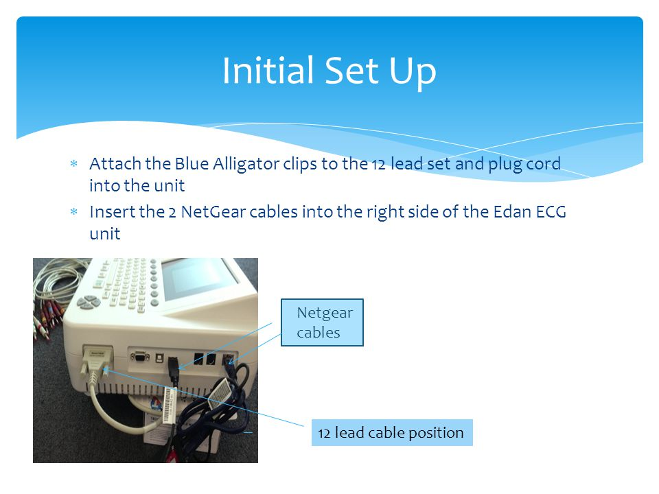 Initial Set Up Attach the Blue Alligator clips to the 12 lead set and plug cord into the unit.