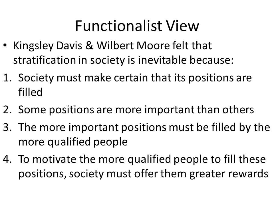 Functionalist View Kingsley Davis & Wilbert Moore felt that stratification in society is inevitable because: