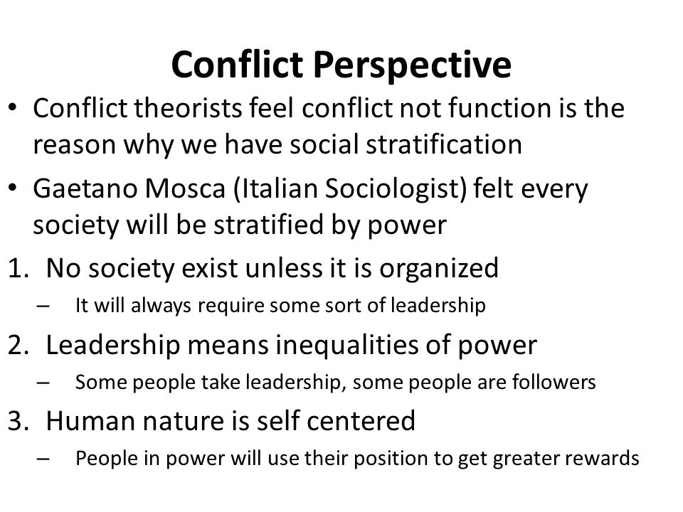 Conflict Perspective Conflict theorists feel conflict not function is the reason why we have social stratification.