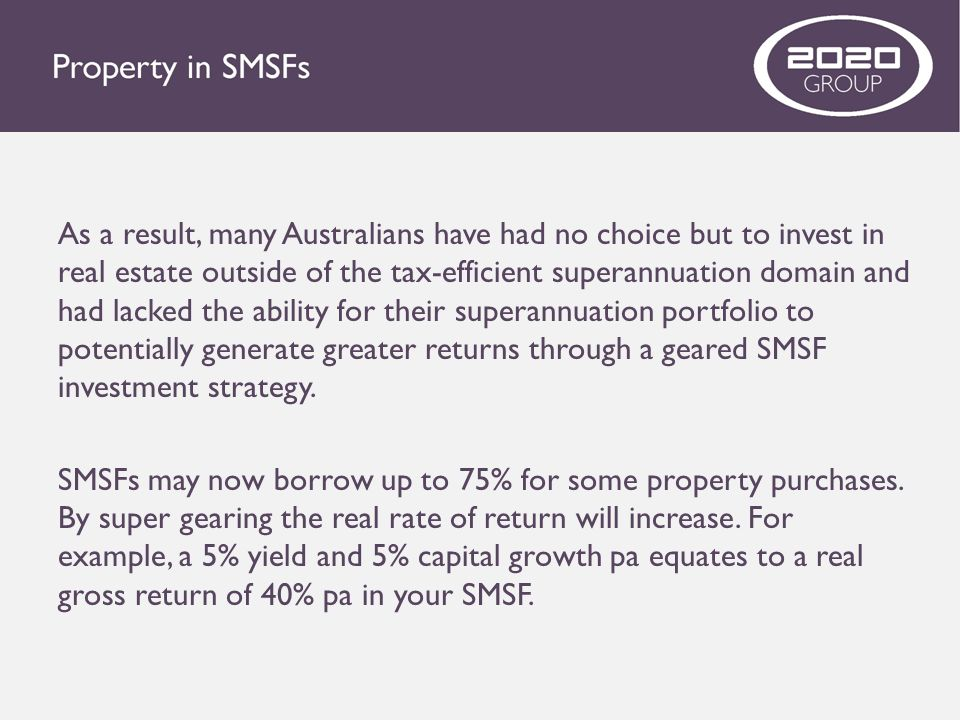 As a result, many Australians have had no choice but to invest in real estate outside of the tax-efficient superannuation domain and had lacked the ability for their superannuation portfolio to potentially generate greater returns through a geared SMSF investment strategy.