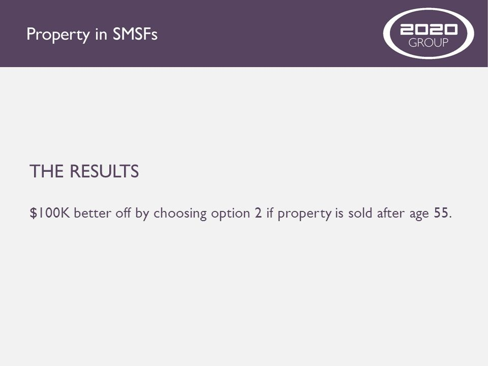 THE RESULTS $100K better off by choosing option 2 if property is sold after age 55.