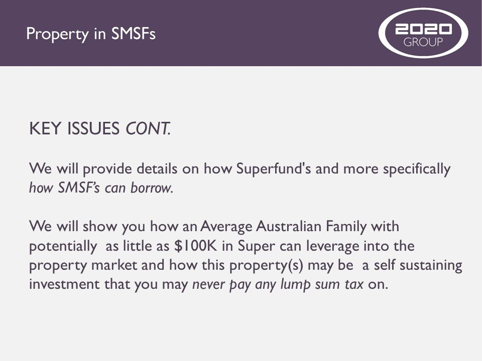 KEY ISSUES CONT. We will provide details on how Superfund s and more specifically how SMSF's can borrow.