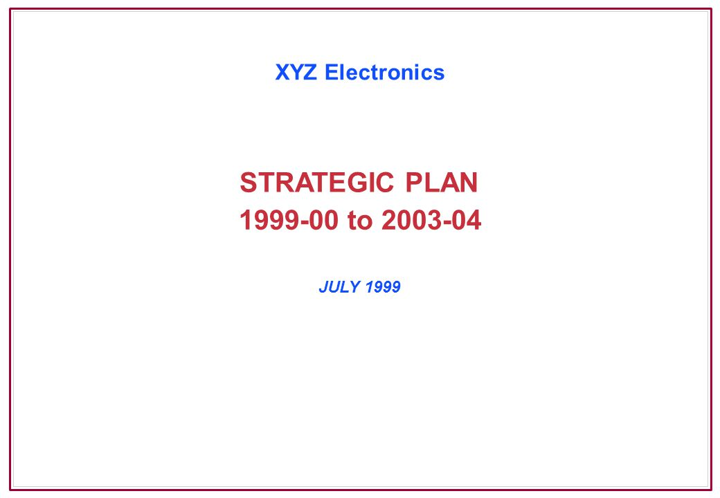 XYZ Electronics STRATEGIC PLAN 1999-00 to 2003-04 JULY 1999 1 1 1 1