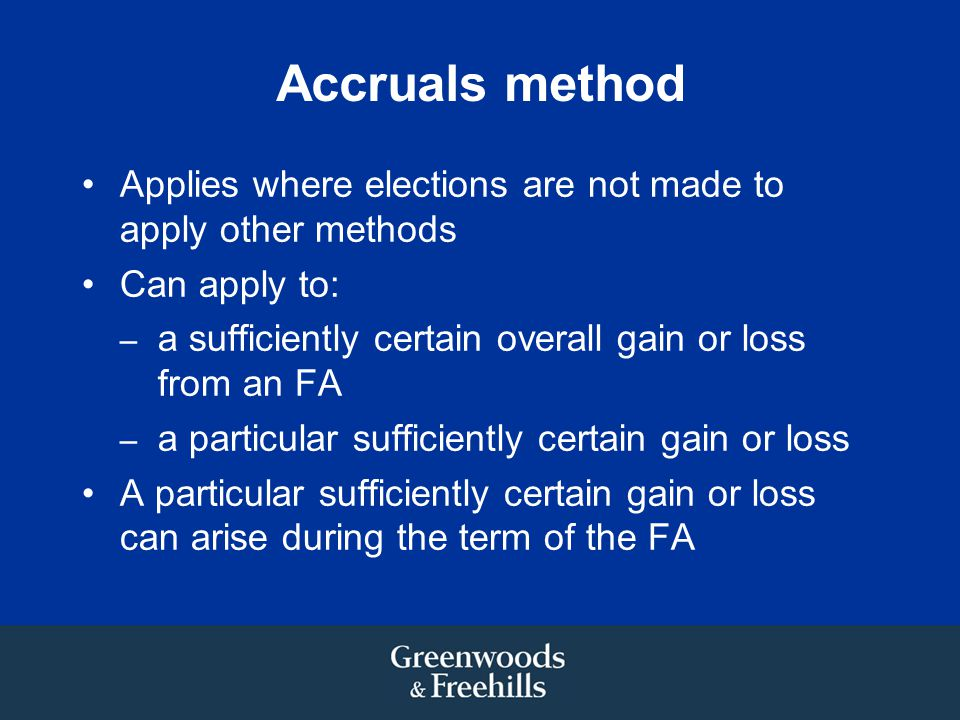 Accruals method Applies where elections are not made to apply other methods. Can apply to: a sufficiently certain overall gain or loss from an FA.