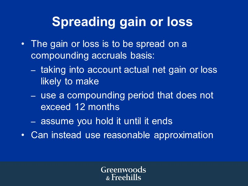Spreading gain or loss The gain or loss is to be spread on a compounding accruals basis: taking into account actual net gain or loss likely to make.