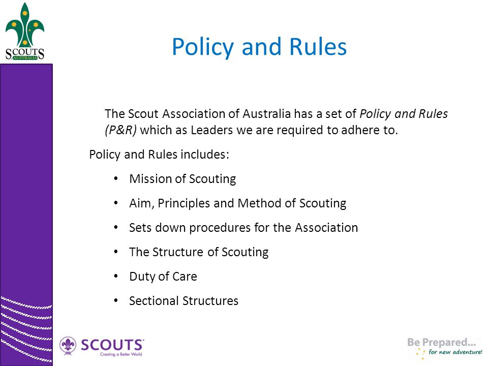 Policy and Rules The Scout Association of Australia has a set of Policy and Rules (P&R) which as Leaders we are required to adhere to.