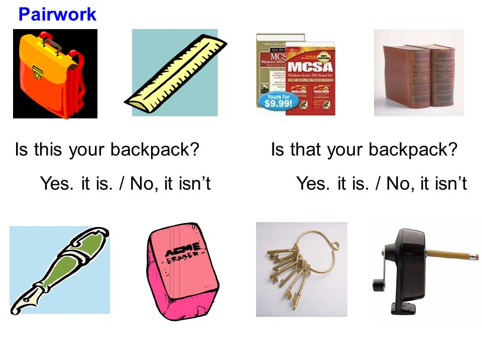 PairworkIs this your backpack.Yes. it is. / No, it isn't.