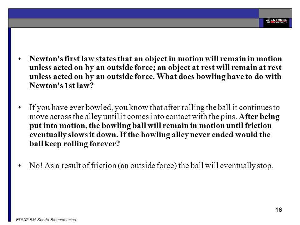 Newton s first law states that an object in motion will remain in motion unless acted on by an outside force; an object at rest will remain at rest unless acted on by an outside force. What does bowling have to do with Newton s 1st law