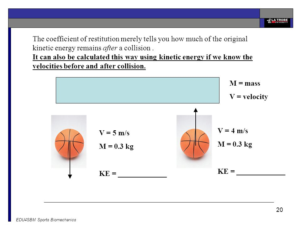 The coefficient of restitution merely tells you how much of the original kinetic energy remains after a collision .