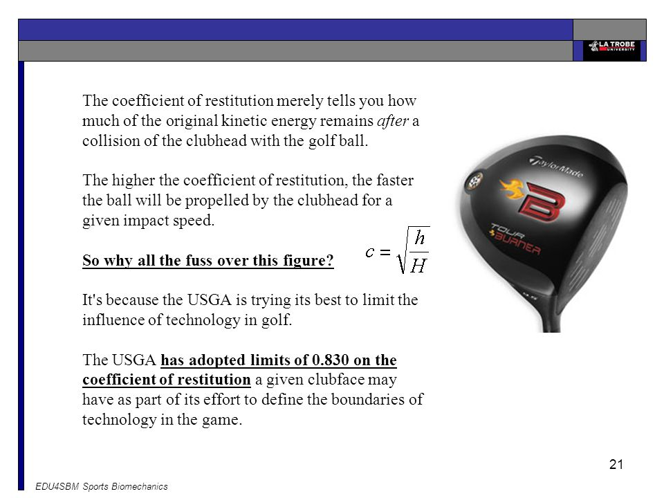 The coefficient of restitution merely tells you how much of the original kinetic energy remains after a collision of the clubhead with the golf ball. The higher the coefficient of restitution, the faster the ball will be propelled by the clubhead for a given impact speed. So why all the fuss over this figure It s because the USGA is trying its best to limit the influence of technology in golf.