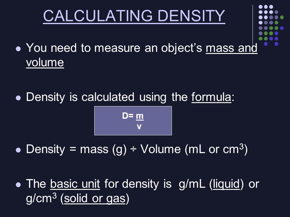 CALCULATING DENSITY You need to measure an object's mass and volume