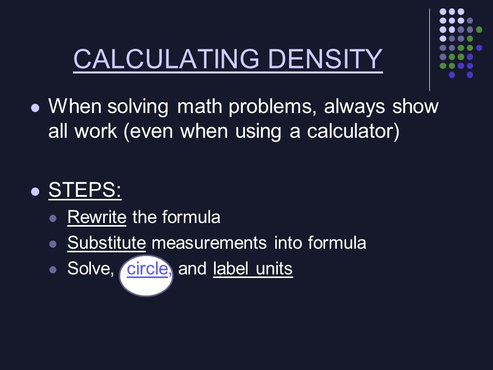 CALCULATING DENSITYWhen solving math problems, always show all work (even when using a calculator) STEPS: