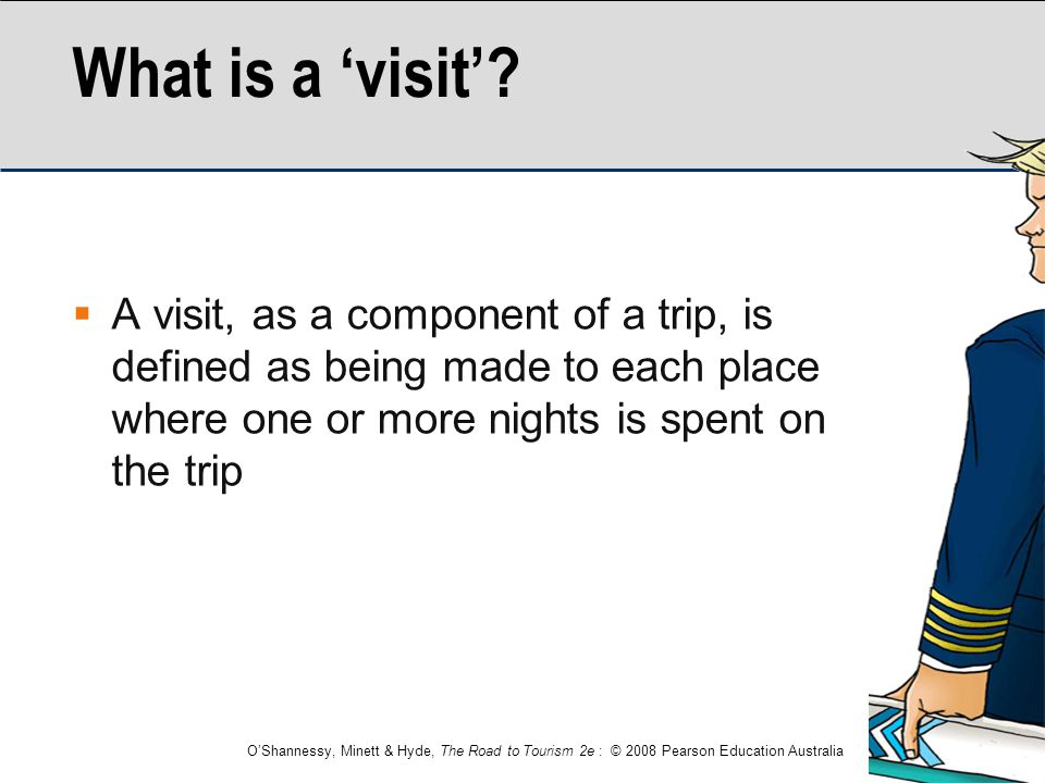 What is a 'visit' A visit, as a component of a trip, is defined as being made to each place where one or more nights is spent on the trip.