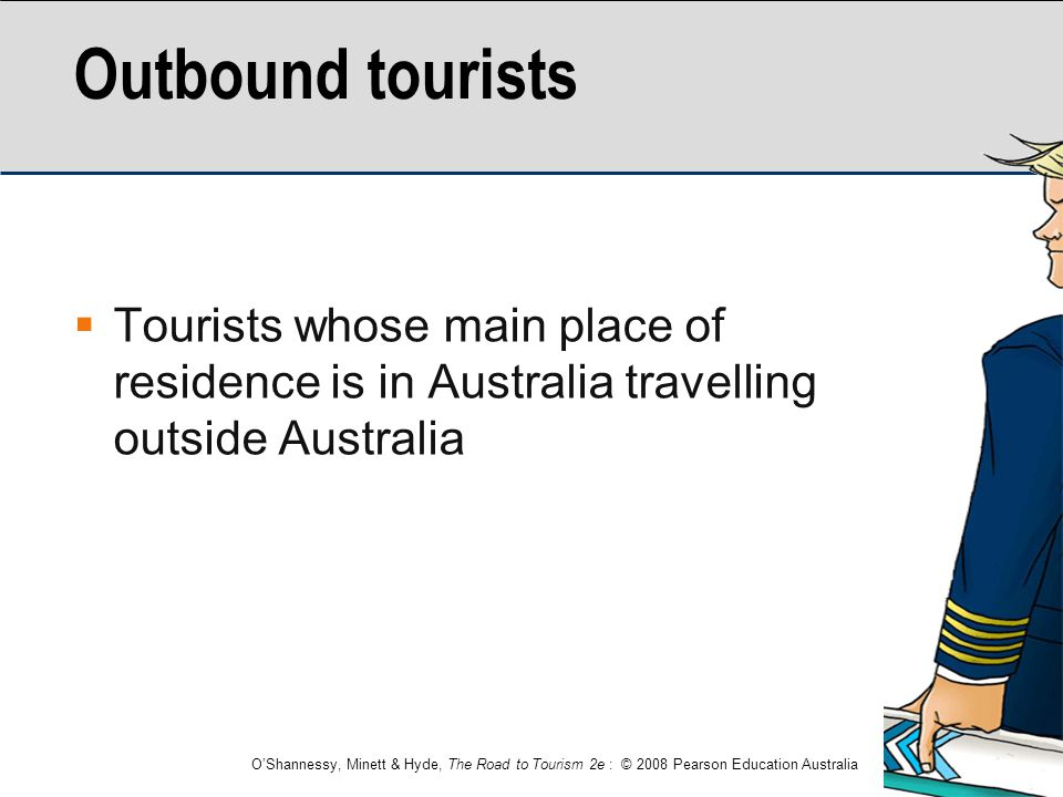 Outbound tourists Tourists whose main place of residence is in Australia travelling outside Australia.