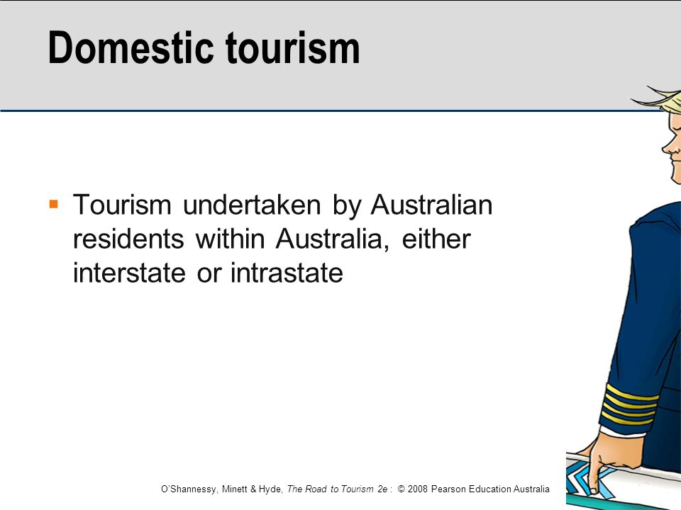 Domestic tourism Tourism undertaken by Australian residents within Australia, either interstate or intrastate.