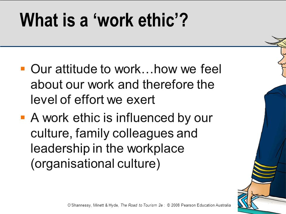 What is a 'work ethic' Our attitude to work…how we feel about our work and therefore the level of effort we exert.