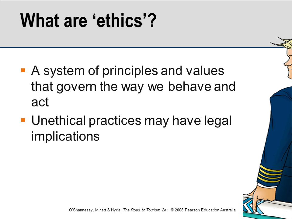 What are 'ethics' A system of principles and values that govern the way we behave and act. Unethical practices may have legal implications.