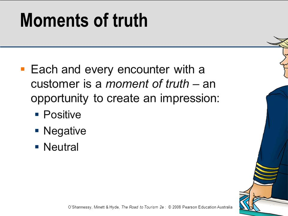 Moments of truth Each and every encounter with a customer is a moment of truth – an opportunity to create an impression: