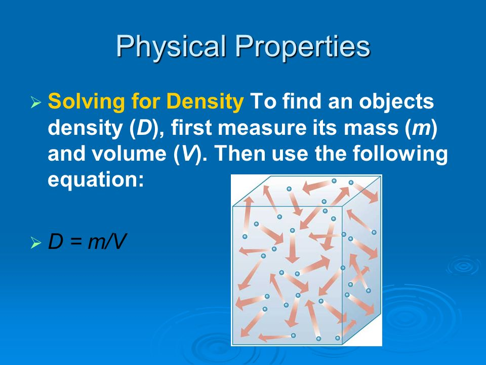 Physical Properties Solving for Density To find an objects density (D), first measure its mass (m) and volume (V). Then use the following equation: