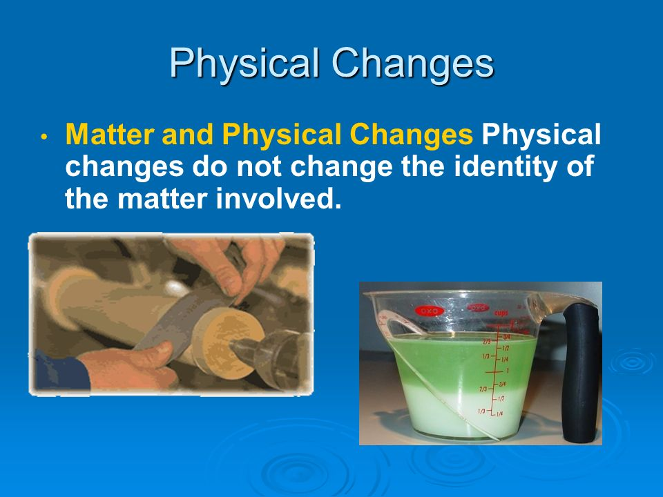 Physical Changes Matter and Physical Changes Physical changes do not change the identity of the matter involved.