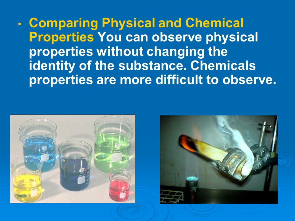 Comparing Physical and Chemical Properties You can observe physical properties without changing the identity of the substance.