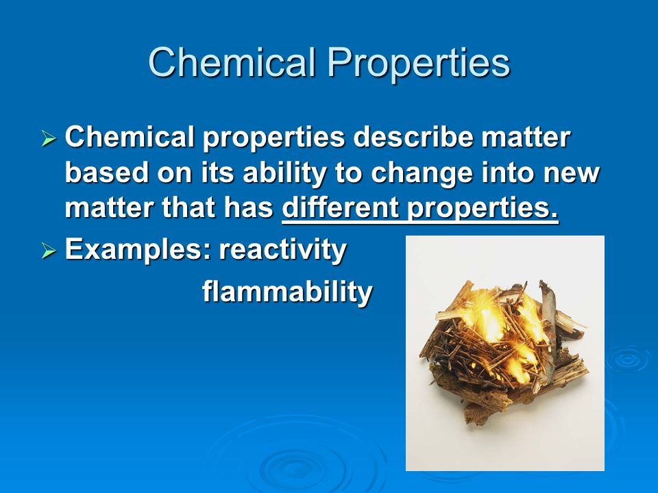 Chemical Properties Chemical properties describe matter based on its ability to change into new matter that has different properties.