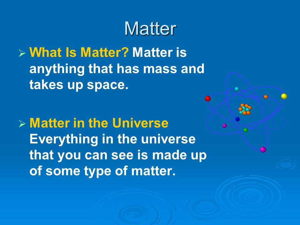 Matter What Is Matter Matter is anything that has mass and takes up space.
