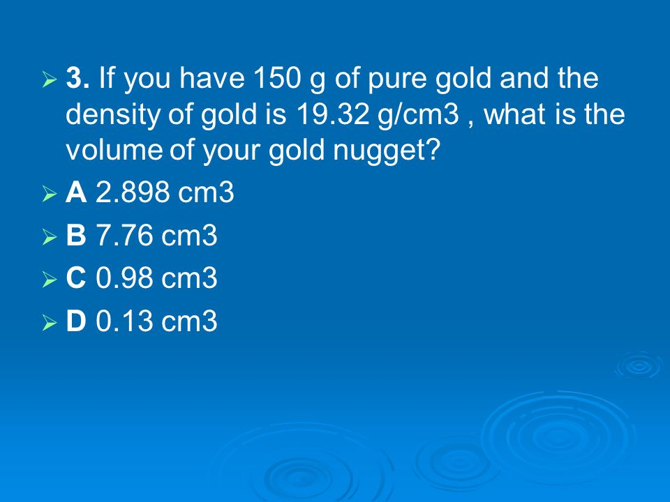 3. If you have 150 g of pure gold and the density of gold is 19