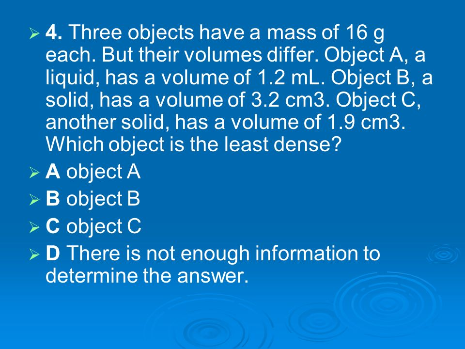 4. Three objects have a mass of 16 g each. But their volumes differ