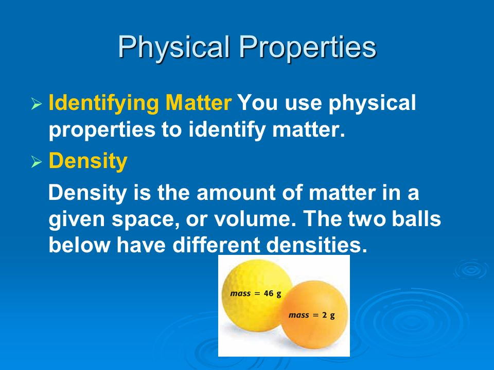 Physical Properties Identifying Matter You use physical properties to identify matter. Density.