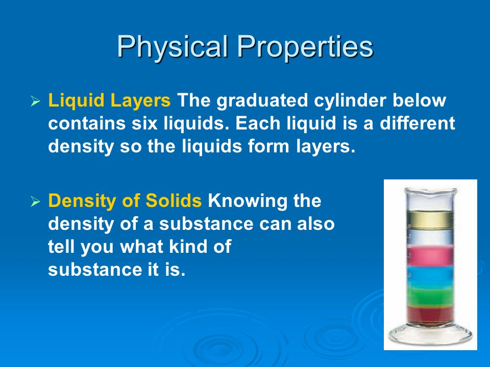 Physical Properties Liquid Layers The graduated cylinder below contains six liquids. Each liquid is a different density so the liquids form layers.