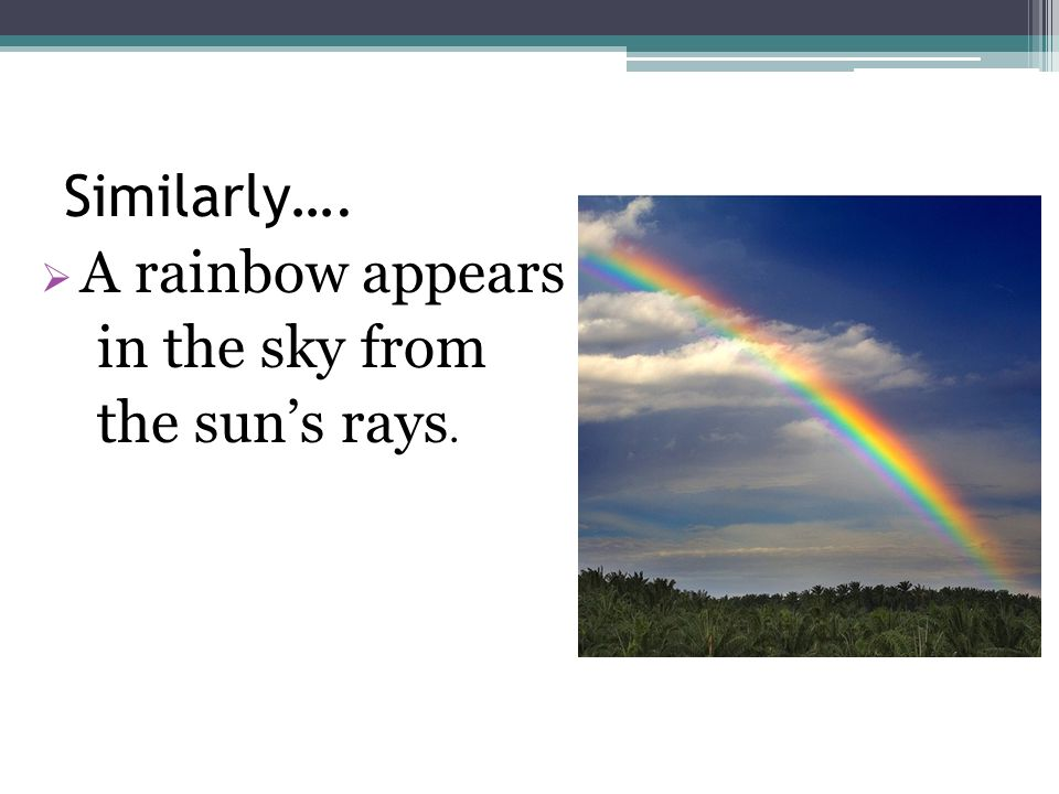 Similarly…. A rainbow appears in the sky from the sun's rays.