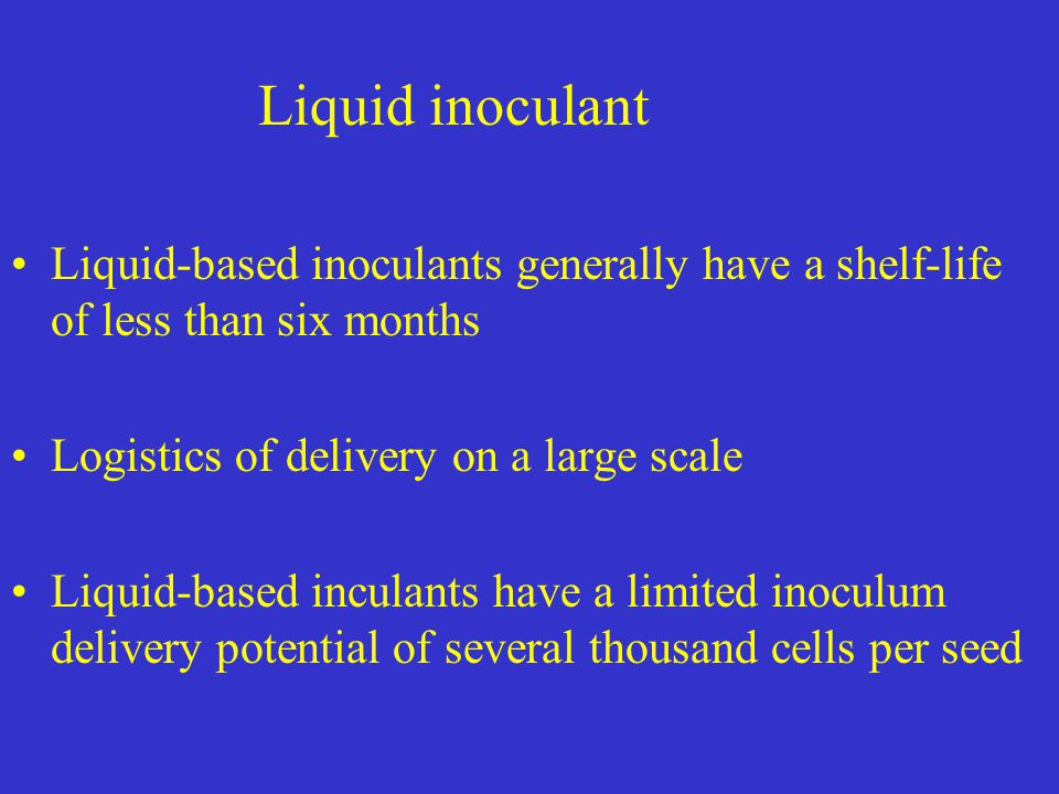 Liquid inoculant Liquid-based inoculants generally have a shelf-life of less than six months. Logistics of delivery on a large scale.
